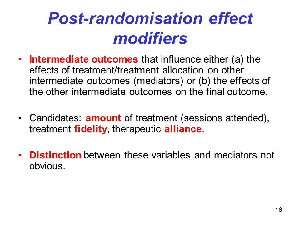 16 Post-randomisation effect modifiers Intermediate outcomes that influence either (a) the effects of treatment/treatment allocation on other intermediate outcomes (mediators) or (b) the effects of the other intermediate outcomes on the final outcome.