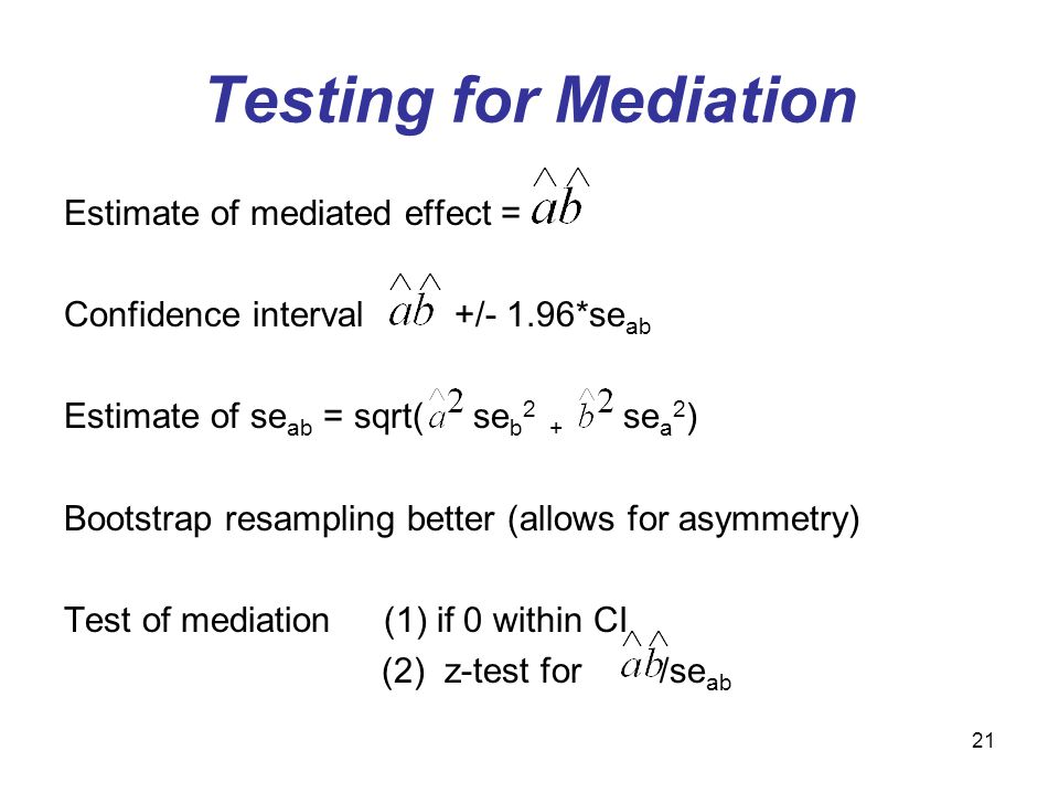 21 Testing for Mediation Estimate of mediated effect = Confidence interval +/- 1.96*se ab Estimate of se ab = sqrt( se b 2 + se a 2 ) Bootstrap resampling better (allows for asymmetry) Test of mediation (1) if 0 within CI (2) z-test for /se ab