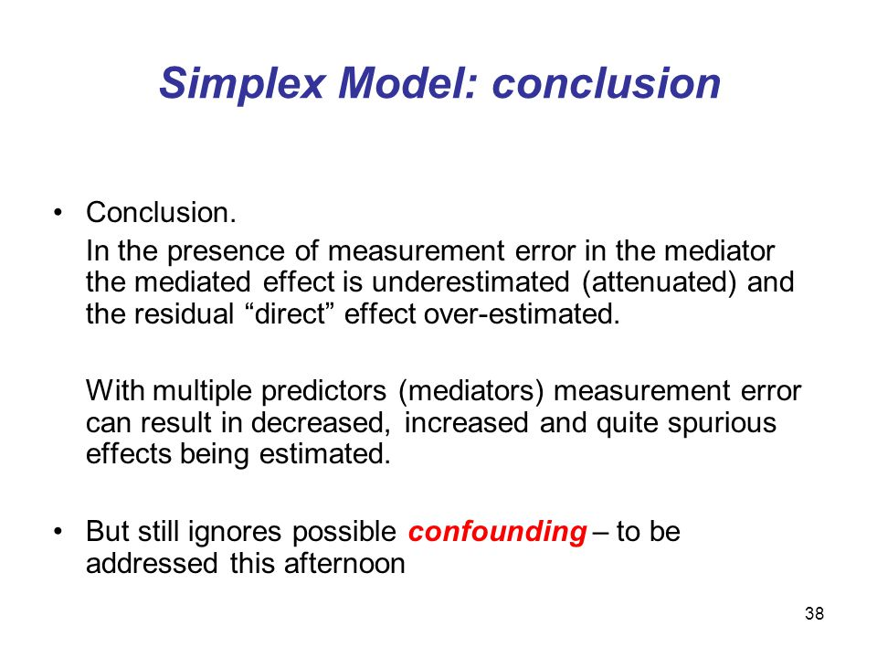 38 Simplex Model: conclusion Conclusion. In the presence of measurement error in the mediator the mediated effect is underestimated (attenuated) and t