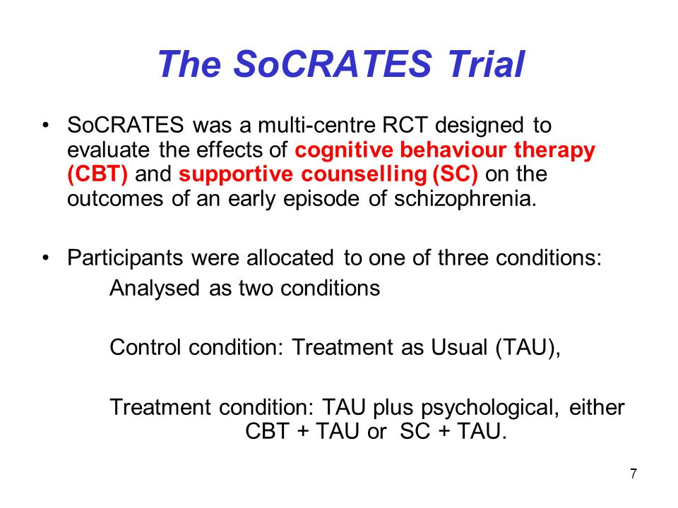 7 The SoCRATES Trial SoCRATES was a multi-centre RCT designed to evaluate the effects of cognitive behaviour therapy (CBT) and supportive counselling (SC) on the outcomes of an early episode of schizophrenia.
