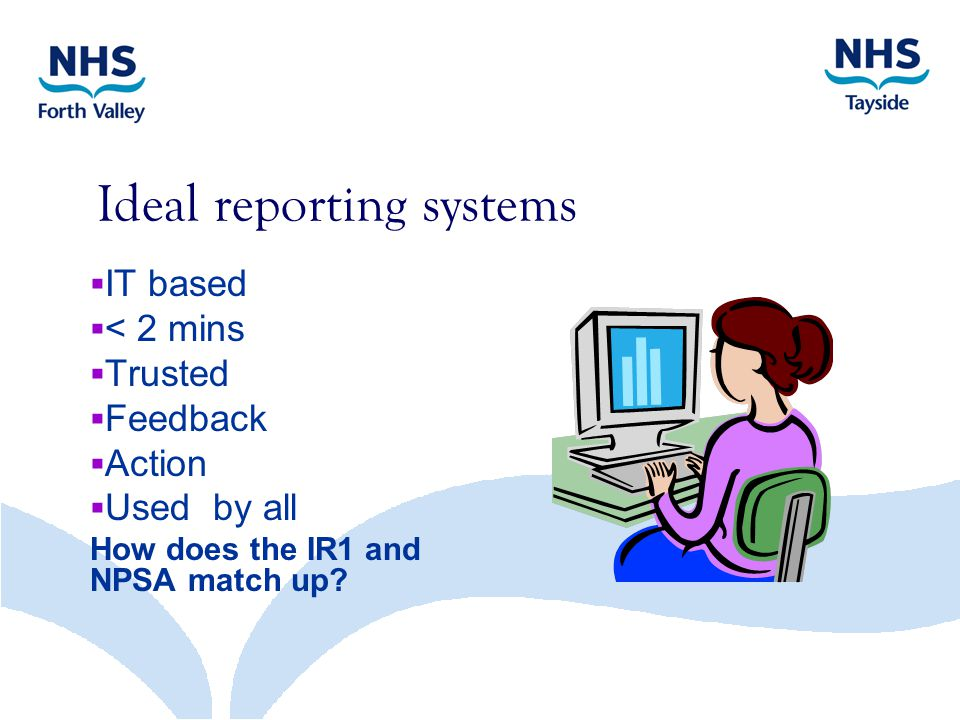 Ideal reporting systems  IT based  < 2 mins  Trusted  Feedback  Action  Used by all How does the IR1 and NPSA match up