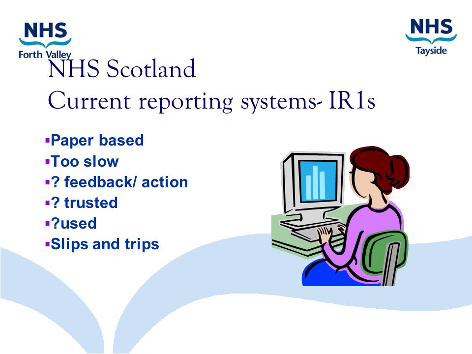 NHS Scotland Current reporting systems- IR1s  Paper based  Too slow  .