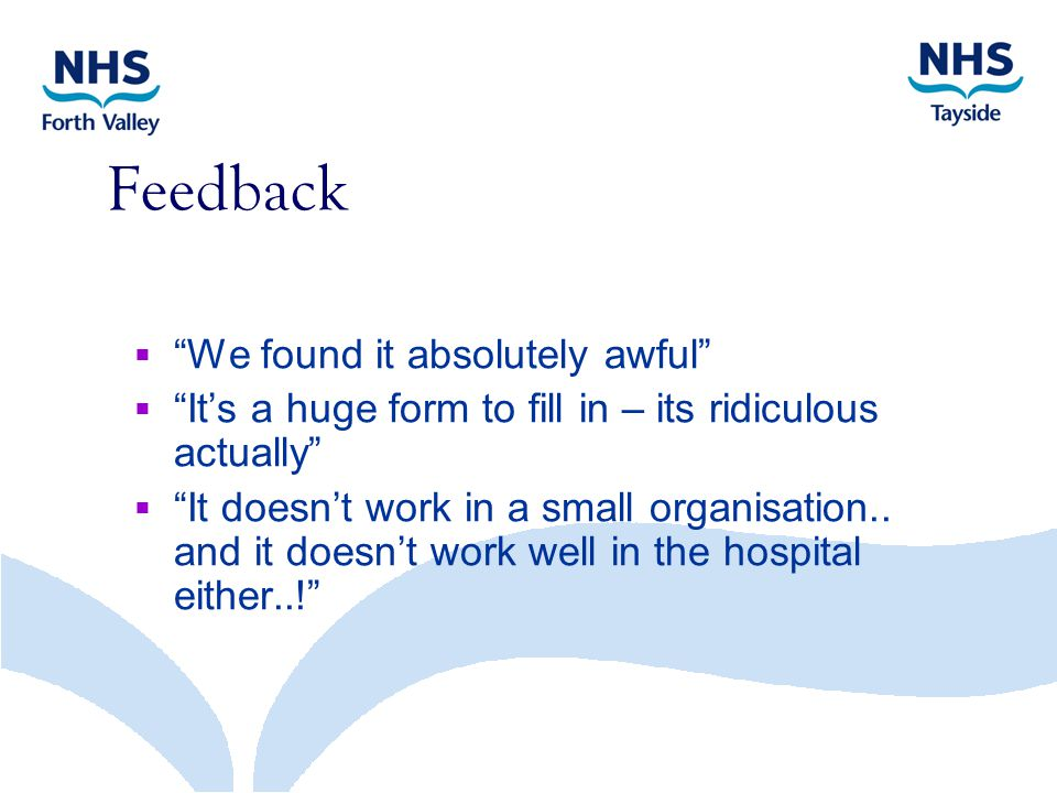 Feedback  We found it absolutely awful  It's a huge form to fill in – its ridiculous actually  It doesn't work in a small organisation..