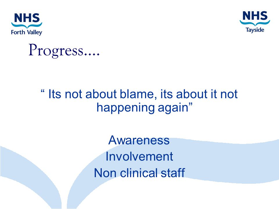 "Progress…. "" Its not about blame, its about it not happening again"" Awareness Involvement Non clinical staff"