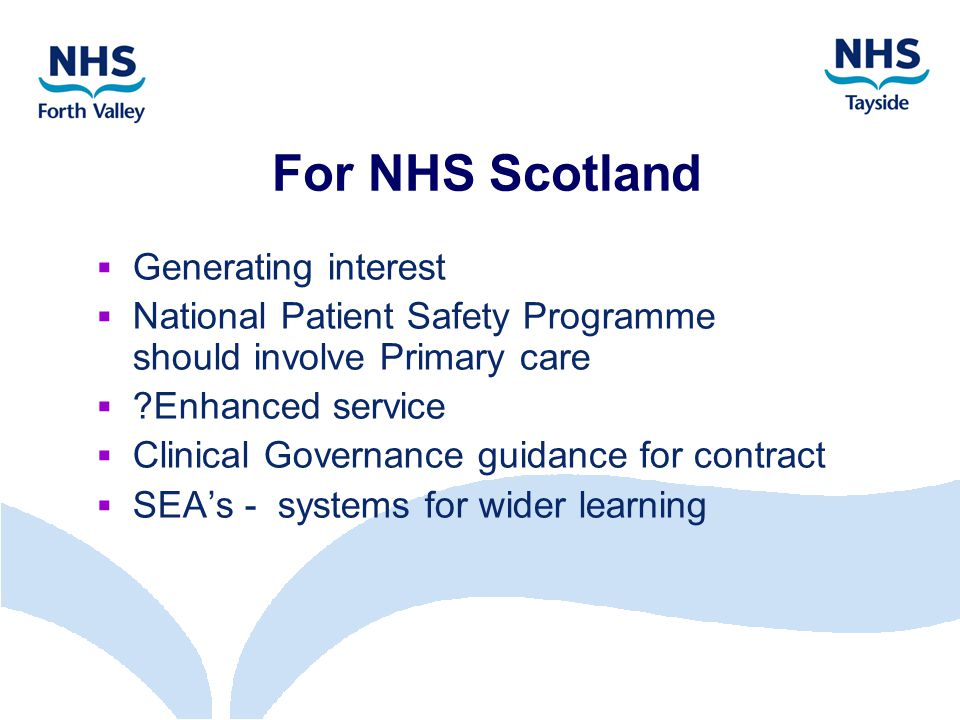 For NHS Scotland  Generating interest  National Patient Safety Programme should involve Primary care  Enhanced service  Clinical Governance guidance for contract  SEA's - systems for wider learning