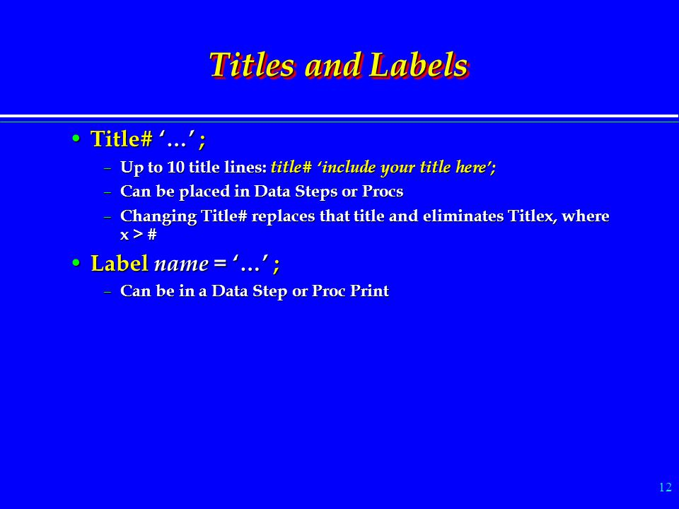 12 Titles and Labels Title# '…' ; Title# '…' ; – Up to 10 title lines: title# 'include your title here'; – Can be placed in Data Steps or Procs – Chan