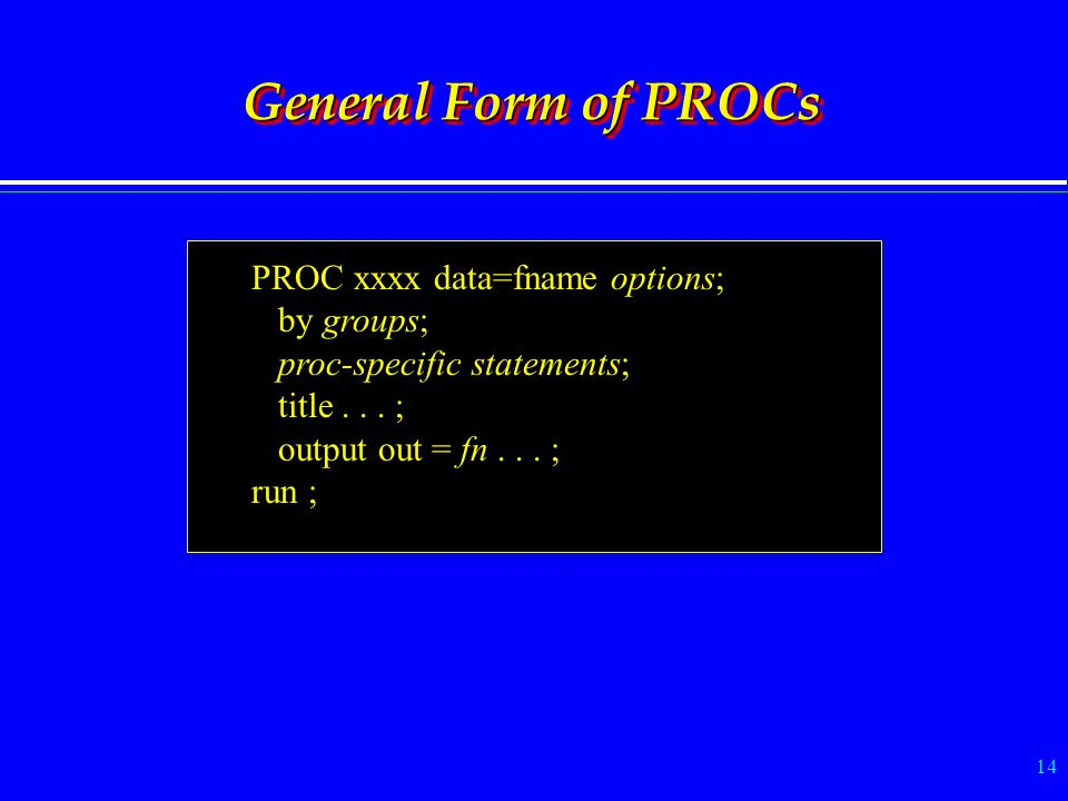 14 General Form of PROCs PROC xxxx data=fname options; by groups; proc-specific statements; title... ; output out = fn... ; run ;