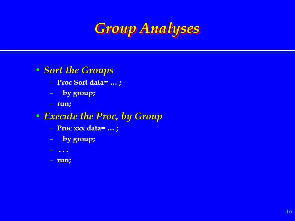 16 Group Analyses Sort the Groups Sort the Groups – Proc Sort data= … ; – by group; – run; Execute the Proc, by Group Execute the Proc, by Group – Pro