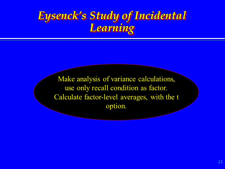 21 Eysenck's Study of Incidental Learning Make analysis of variance calculations, use only recall condition as factor. Calculate factor-level averages