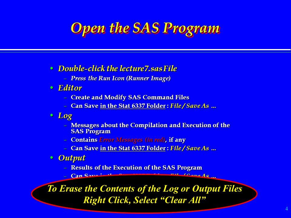 4 Open the SAS Program Double-click the lecture7.sas File Double-click the lecture7.sas File – Press the Run Icon (Runner Image) Editor Editor – Create and Modify SAS Command Files – Can Save in the Stat 6337 Folder : File / Save As … Log Log – Messages about the Compilation and Execution of the SAS Program – Contains Error Messages (in red), if any – Can Save in the Stat 6337 Folder : File / Save As … Output Output – Results of the Execution of the SAS Program – Can Save in the Stat 6337 Folder : File / Save As … To Erase the Contents of the Log or Output Files Right Click, Select Clear All