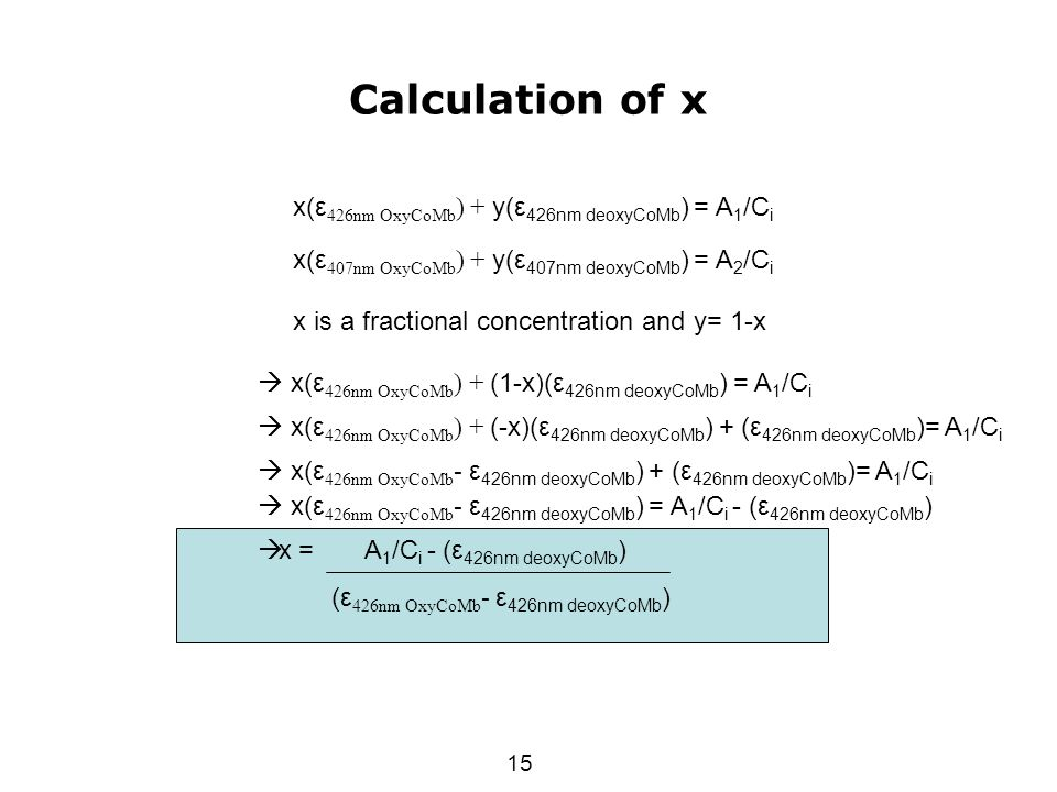 15 Calculation of x x(ε 426nm OxyCoMb ) + y(ε 426nm deoxyCoMb ) = A 1 /C i x(ε 407nm OxyCoMb ) + y(ε 407nm deoxyCoMb ) = A 2 /C i x is a fractional concentration and y= 1-x  x(ε 426nm OxyCoMb ) + (1-x)(ε 426nm deoxyCoMb ) = A 1 /C i  x(ε 426nm OxyCoMb ) + (-x)(ε 426nm deoxyCoMb ) + (ε 426nm deoxyCoMb )= A 1 /C i  x(ε 426nm OxyCoMb - ε 426nm deoxyCoMb ) + (ε 426nm deoxyCoMb )= A 1 /C i  x(ε 426nm OxyCoMb - ε 426nm deoxyCoMb ) = A 1 /C i - (ε 426nm deoxyCoMb )  x = A 1 /C i - (ε 426nm deoxyCoMb ) (ε 426nm OxyCoMb - ε 426nm deoxyCoMb )