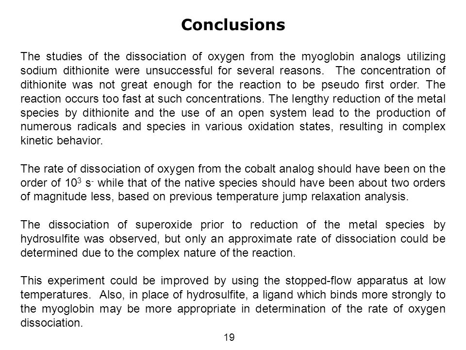 19 Conclusions The studies of the dissociation of oxygen from the myoglobin analogs utilizing sodium dithionite were unsuccessful for several reasons.