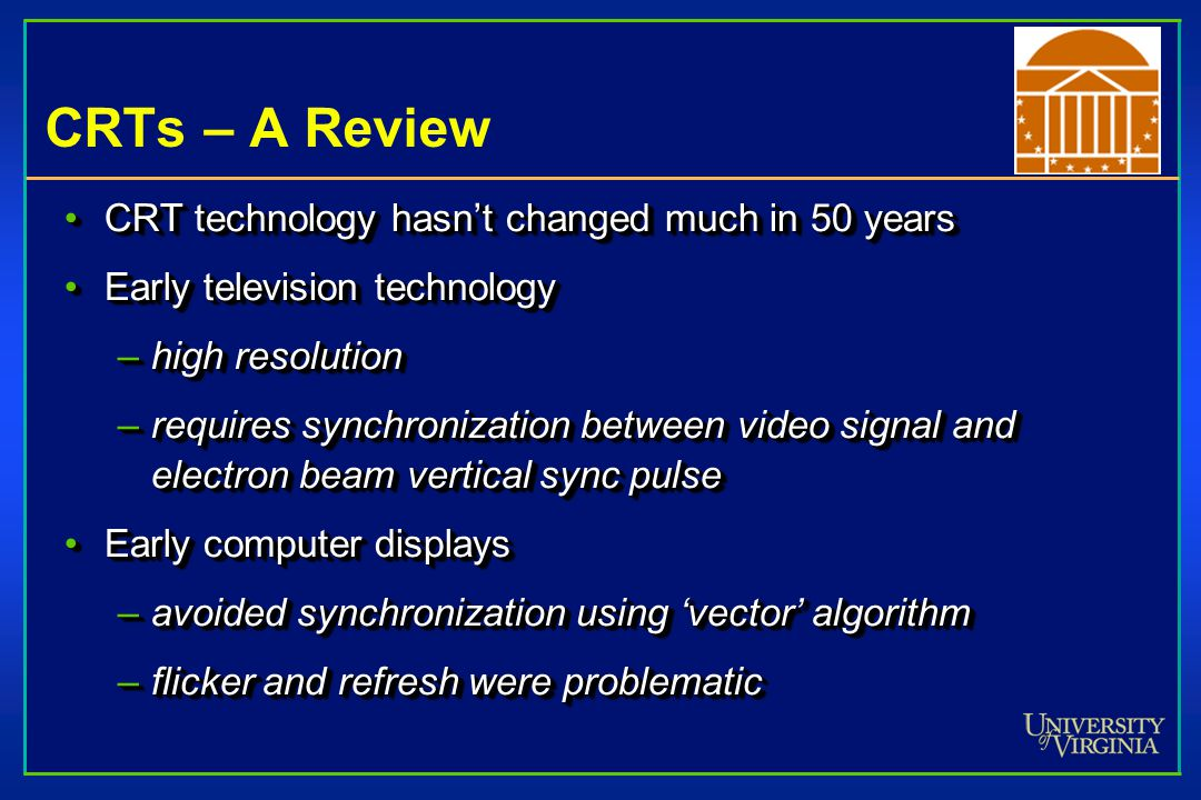 CRTs – A Review CRT technology hasn't changed much in 50 yearsCRT technology hasn't changed much in 50 years Early television technologyEarly television technology –high resolution –requires synchronization between video signal and electron beam vertical sync pulse Early computer displaysEarly computer displays –avoided synchronization using 'vector' algorithm –flicker and refresh were problematic CRT technology hasn't changed much in 50 yearsCRT technology hasn't changed much in 50 years Early television technologyEarly television technology –high resolution –requires synchronization between video signal and electron beam vertical sync pulse Early computer displaysEarly computer displays –avoided synchronization using 'vector' algorithm –flicker and refresh were problematic