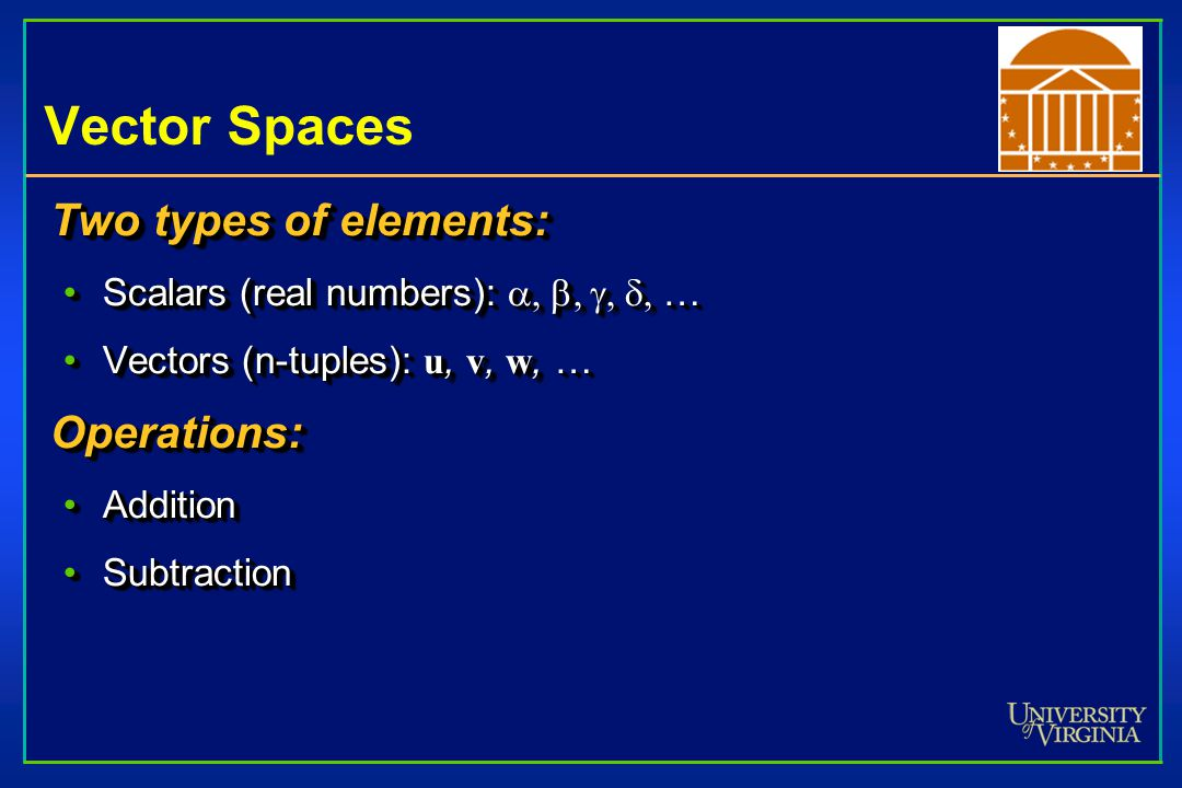 Vector Spaces Two types of elements: Scalars (real numbers):  …Scalars (real numbers):  … Vectors (n-tuples): u, v, w, …Vectors (n-tuples): u, v, w, …Operations: AdditionAddition SubtractionSubtraction Two types of elements: Scalars (real numbers):  …Scalars (real numbers):  … Vectors (n-tuples): u, v, w, …Vectors (n-tuples): u, v, w, …Operations: AdditionAddition SubtractionSubtraction