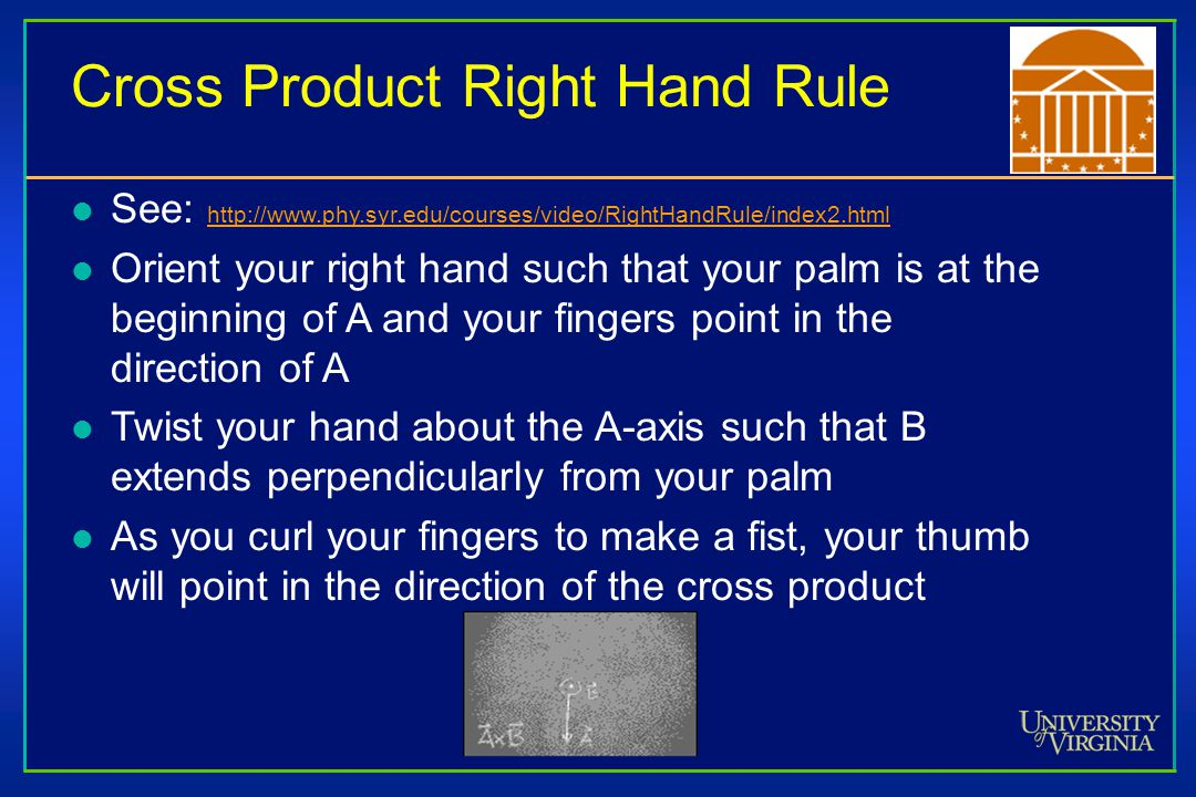 Cross Product Right Hand Rule l See:     l Orient your right hand such that your palm is at the beginning of A and your fingers point in the direction of A l Twist your hand about the A-axis such that B extends perpendicularly from your palm l As you curl your fingers to make a fist, your thumb will point in the direction of the cross product