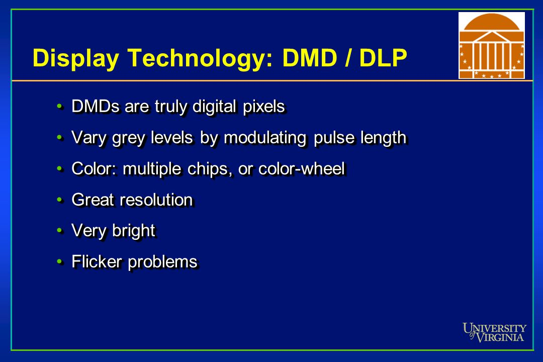 Display Technology: DMD / DLP DMDs are truly digital pixelsDMDs are truly digital pixels Vary grey levels by modulating pulse lengthVary grey levels by modulating pulse length Color: multiple chips, or color-wheelColor: multiple chips, or color-wheel Great resolutionGreat resolution Very brightVery bright Flicker problemsFlicker problems DMDs are truly digital pixelsDMDs are truly digital pixels Vary grey levels by modulating pulse lengthVary grey levels by modulating pulse length Color: multiple chips, or color-wheelColor: multiple chips, or color-wheel Great resolutionGreat resolution Very brightVery bright Flicker problemsFlicker problems