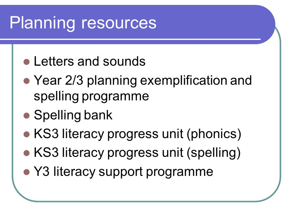 Planning resources Letters and sounds Year 2/3 planning exemplification and spelling programme Spelling bank KS3 literacy progress unit (phonics) KS3 literacy progress unit (spelling) Y3 literacy support programme
