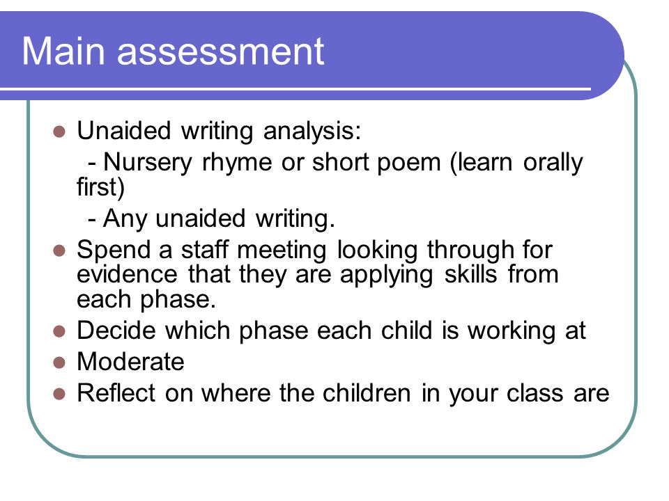 Main assessment Unaided writing analysis: - Nursery rhyme or short poem (learn orally first) - Any unaided writing.