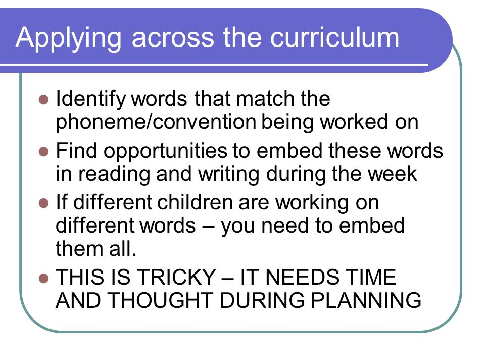 Applying across the curriculum Identify words that match the phoneme/convention being worked on Find opportunities to embed these words in reading and writing during the week If different children are working on different words – you need to embed them all.