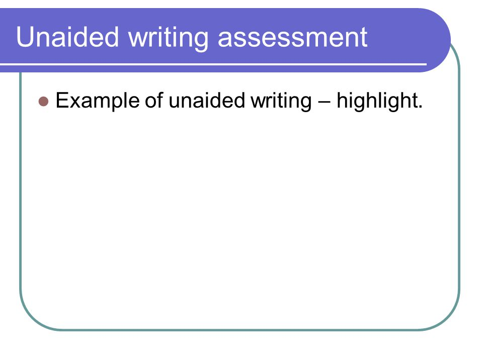 Unaided writing assessment Example of unaided writing – highlight.