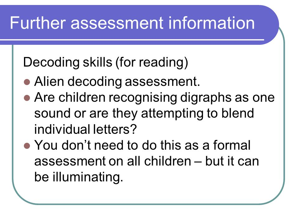 Further assessment information Decoding skills (for reading) Alien decoding assessment.