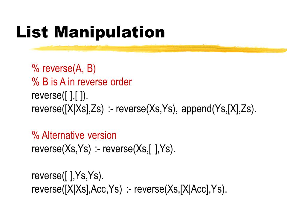 List Manipulation % reverse(A, B) % B is A in reverse order reverse([ ],[ ]).