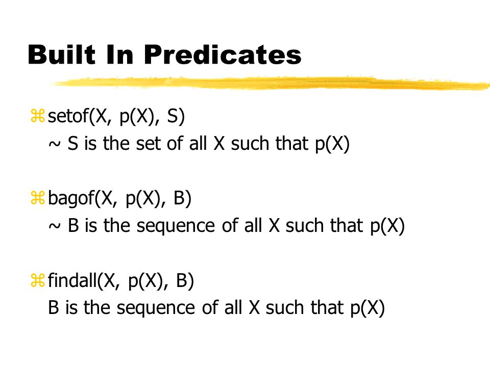 Built In Predicates zsetof(X, p(X), S) ~ S is the set of all X such that p(X) zbagof(X, p(X), B) ~ B is the sequence of all X such that p(X) zfindall(X, p(X), B) B is the sequence of all X such that p(X)