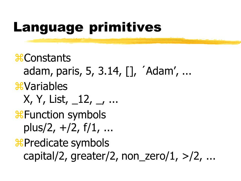 Language primitives zConstants adam, paris, 5, 3.14, [], ´Adam',...