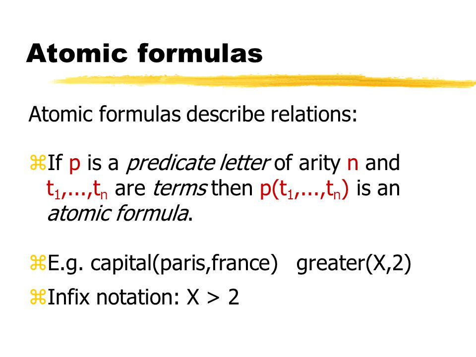 Atomic formulas Atomic formulas describe relations: zIf p is a predicate letter of arity n and t 1,...,t n are terms then p(t 1,...,t n ) is an atomic formula.