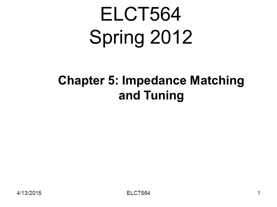 ELCT564 Spring 2012 4/13/20151ELCT564 Chapter 5: Impedance Matching and Tuning