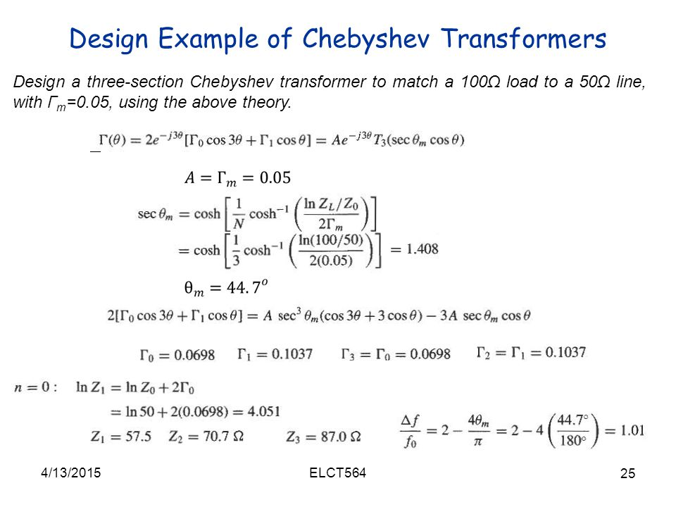 Design Example of Chebyshev Transformers 4/13/2015 25 ELCT564 Design a three-section Chebyshev transformer to match a 100Ω load to a 50Ω line, with Г m =0.05, using the above theory.