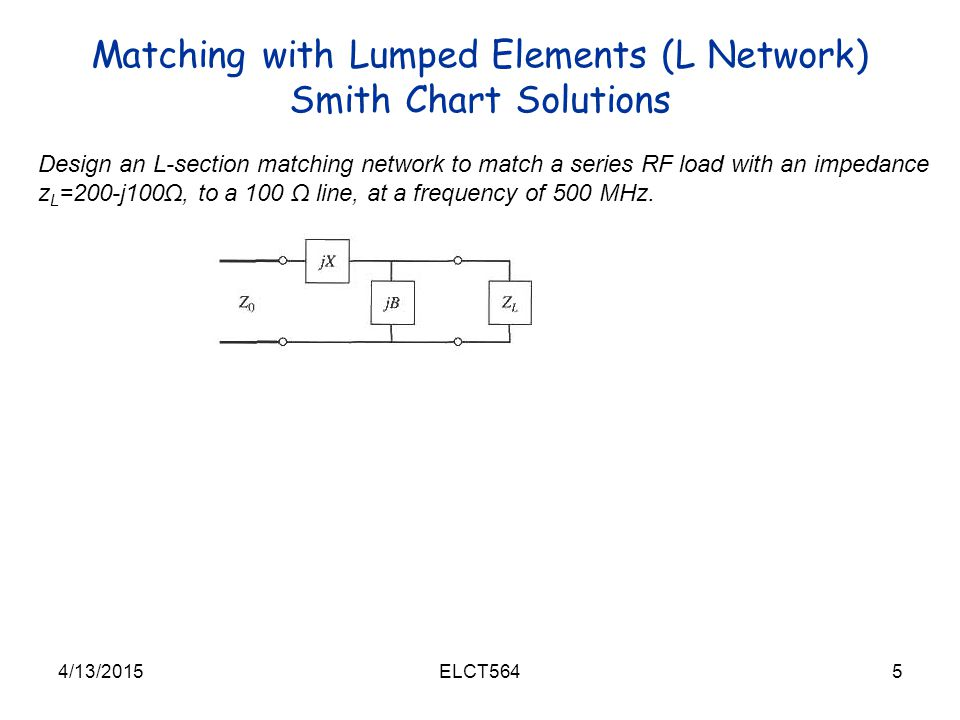 Matching with Lumped Elements (L Network) Smith Chart Solutions 4/13/20155ELCT564 Design an L-section matching network to match a series RF load with an impedance z L =200-j100Ω, to a 100 Ω line, at a frequency of 500 MHz.