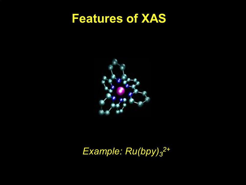 Features of XAS Example: Ru(bpy) 3 2+