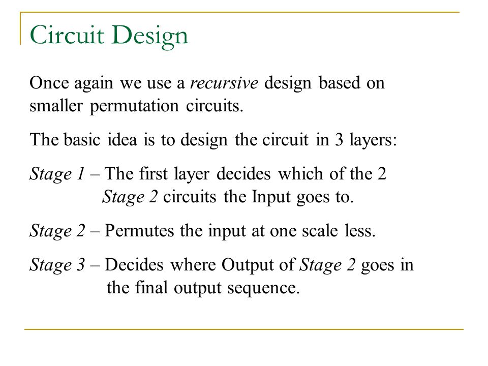 Circuit Design Once again we use a recursive design based on smaller permutation circuits. The basic idea is to design the circuit in 3 layers: Stage