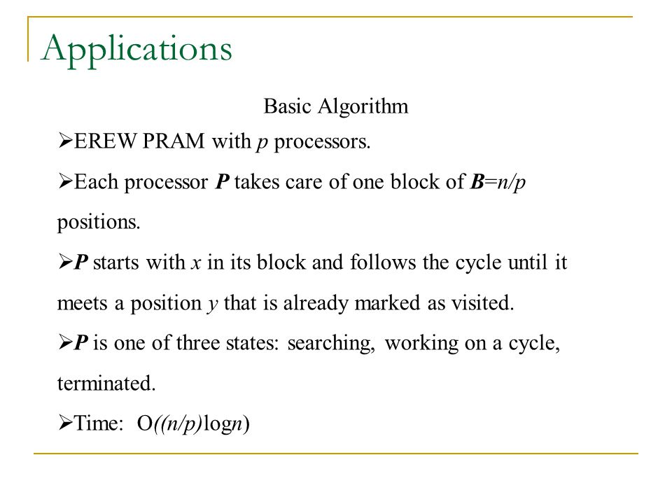 Applications  EREW PRAM with p processors.  Each processor P takes care of one block of B=n/p positions.  P starts with x in its block and follows