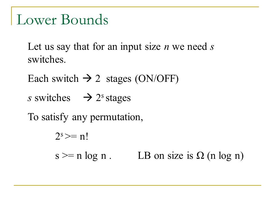 Lower Bounds Let us say that for an input size n we need s switches. Each switch  2 stages (ON/OFF) s switches  2 s stages To satisfy any permutatio