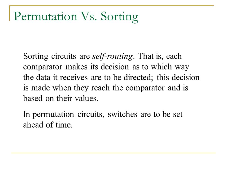 Permutation Vs. Sorting Sorting circuits are self-routing. That is, each comparator makes its decision as to which way the data it receives are to be
