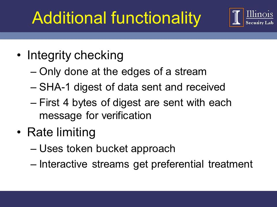 Additional functionality Integrity checking –Only done at the edges of a stream –SHA-1 digest of data sent and received –First 4 bytes of digest are s