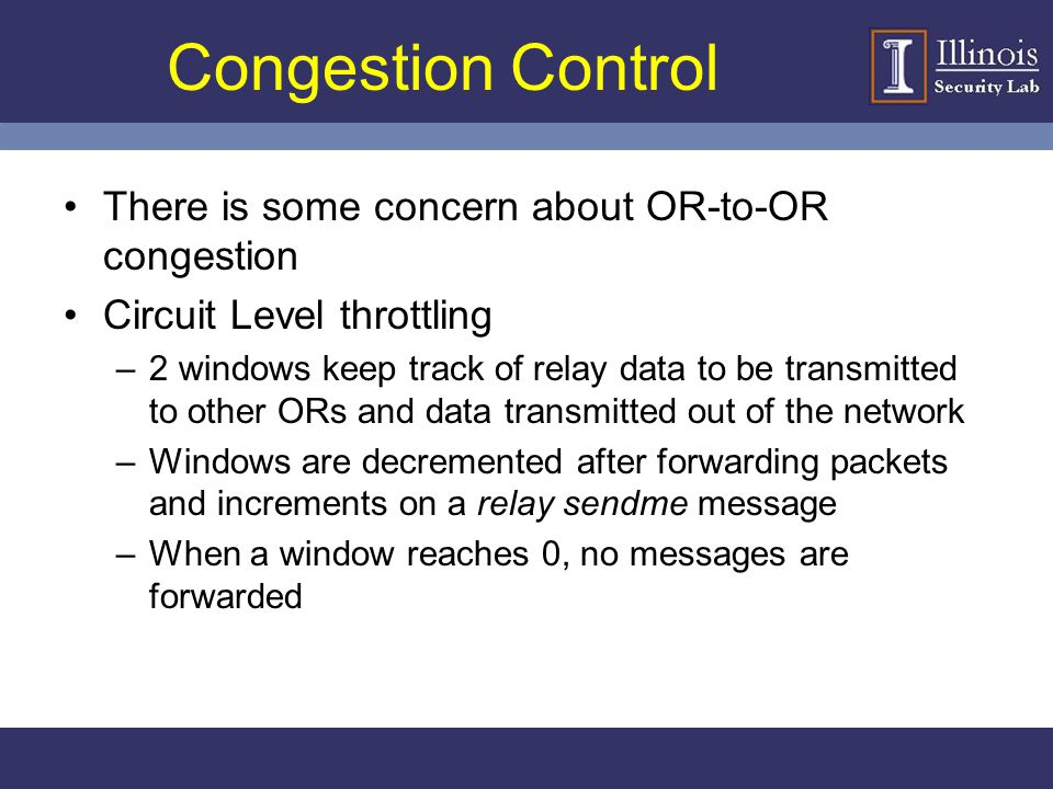 Congestion Control There is some concern about OR-to-OR congestion Circuit Level throttling –2 windows keep track of relay data to be transmitted to o