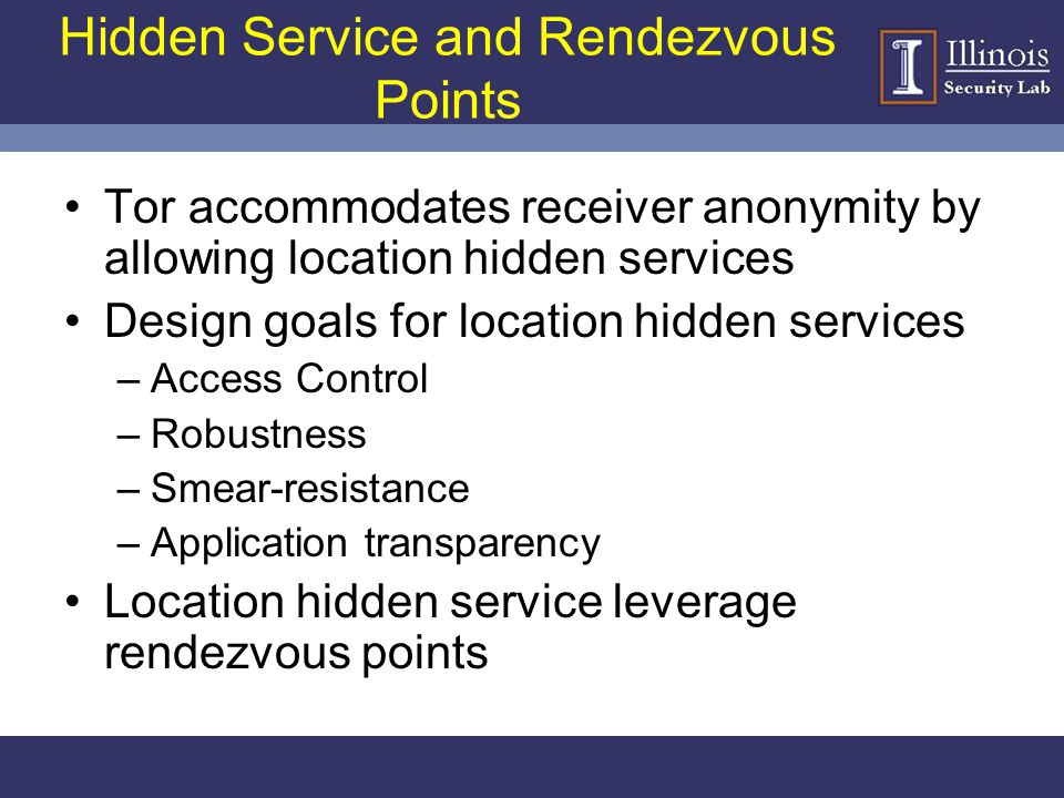 Hidden Service and Rendezvous Points Tor accommodates receiver anonymity by allowing location hidden services Design goals for location hidden service