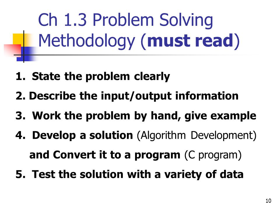 10 Ch 1.3 Problem Solving Methodology (must read) 1. State the problem clearly 2. Describe the input/output information 3. Work the problem by hand, g