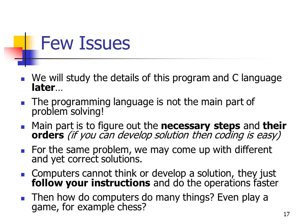 17 Few Issues We will study the details of this program and C language later… The programming language is not the main part of problem solving! Main p