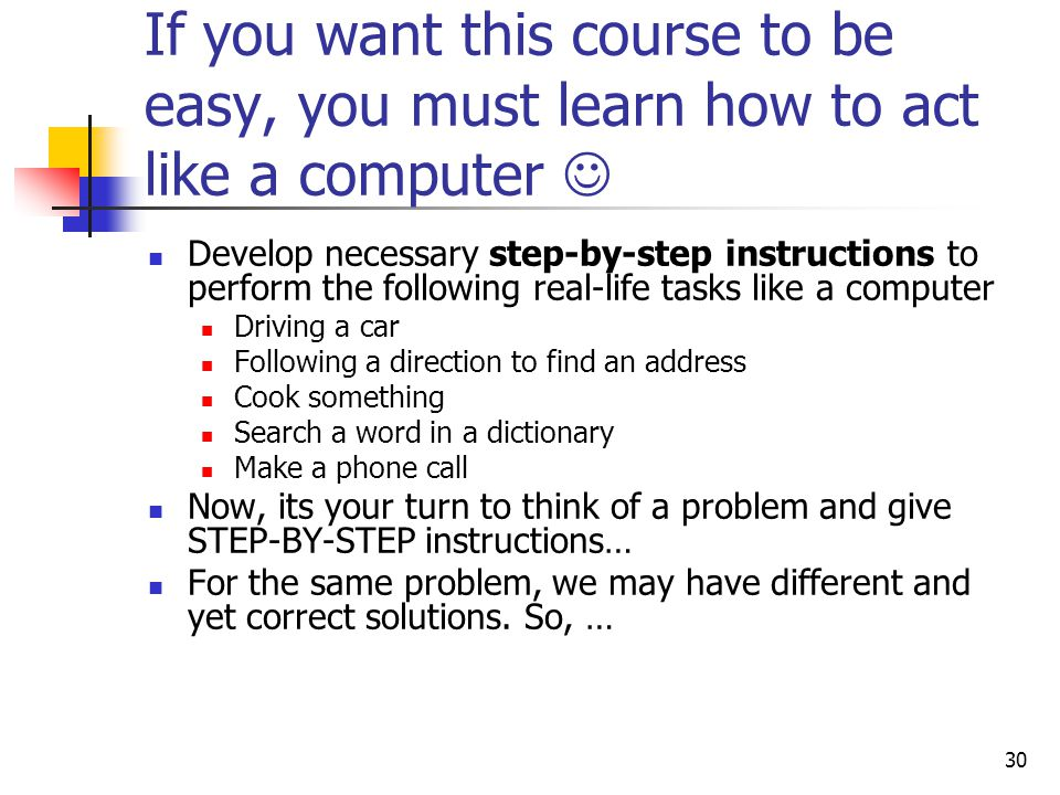 30 If you want this course to be easy, you must learn how to act like a computer Develop necessary step-by-step instructions to perform the following