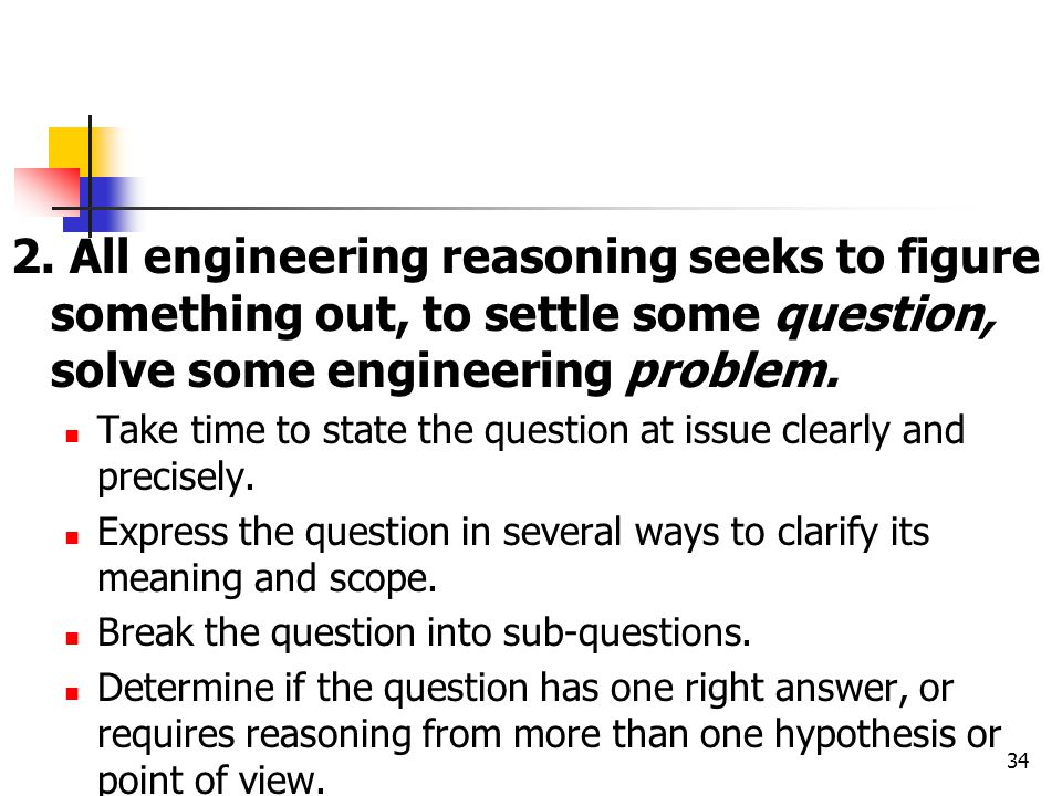 2. All engineering reasoning seeks to figure something out, to settle some question, solve some engineering problem. Take time to state the question a