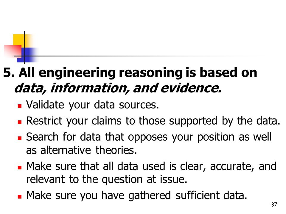 5. All engineering reasoning is based on data, information, and evidence. Validate your data sources. Restrict your claims to those supported by the d