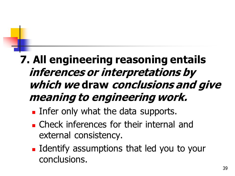 7. All engineering reasoning entails inferences or interpretations by which we draw conclusions and give meaning to engineering work. Infer only what