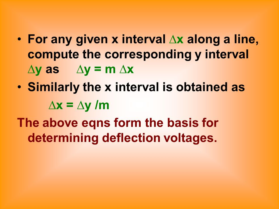 For any given x interval ∆x along a line, compute the corresponding y interval ∆y as ∆y = m ∆x Similarly the x interval is obtained as ∆x = ∆y /m The