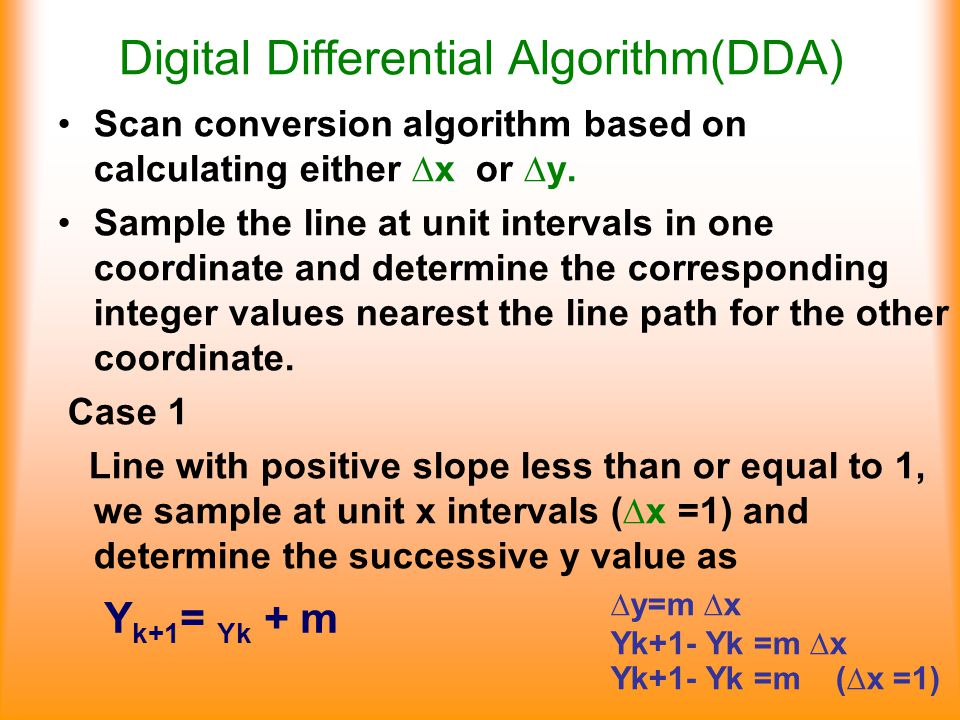 Digital Differential Algorithm(DDA)‏ Scan conversion algorithm based on calculating either ∆x or ∆y. Sample the line at unit intervals in one coordina