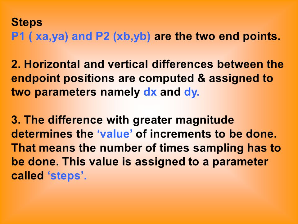 Steps P1 ( xa,ya) and P2 (xb,yb) are the two end points. 2. Horizontal and vertical differences between the endpoint positions are computed & assigned