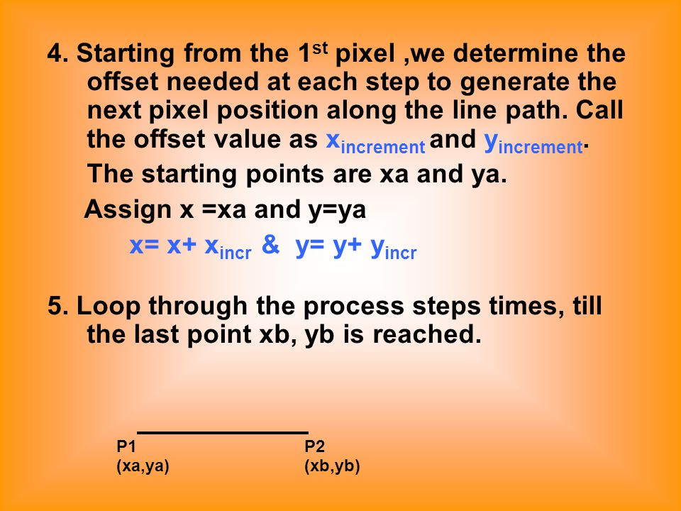4. Starting from the 1 st pixel,we determine the offset needed at each step to generate the next pixel position along the line path. Call the offset v